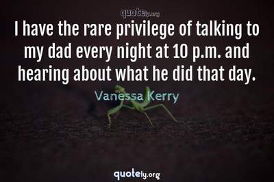 Photo Quote of I have the rare privilege of talking to my dad every night at 10 p.m. and hearing about what he did that day.