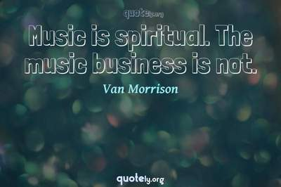 Photo Quote of Music is spiritual. The music business is not.