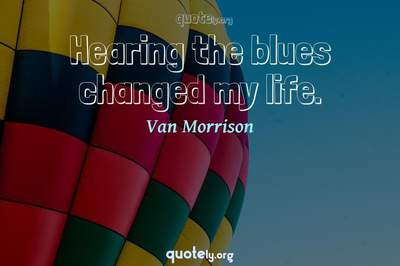 Photo Quote of Hearing the blues changed my life.