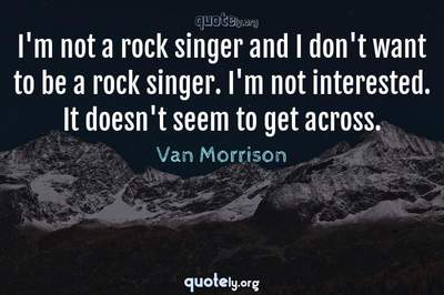 Photo Quote of I'm not a rock singer and I don't want to be a rock singer. I'm not interested. It doesn't seem to get across.