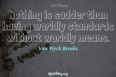 Photo Quote of Nothing is sadder than having worldly standards without worldly means.