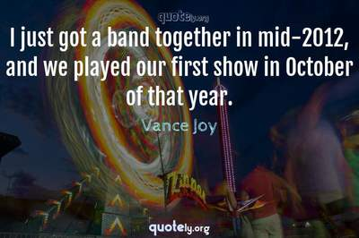 Photo Quote of I just got a band together in mid-2012, and we played our first show in October of that year.
