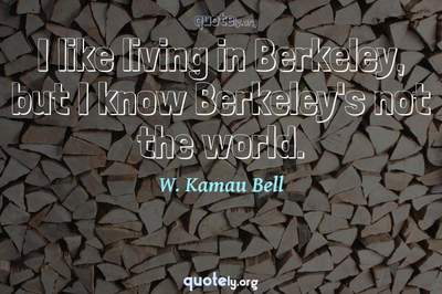 Photo Quote of I like living in Berkeley, but I know Berkeley's not the world.