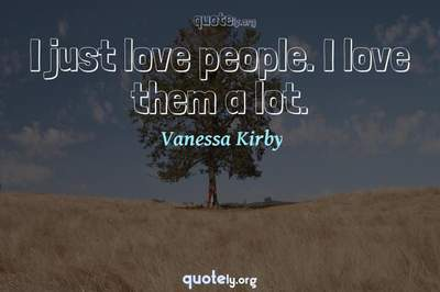 Photo Quote of I just love people. I love them a lot.