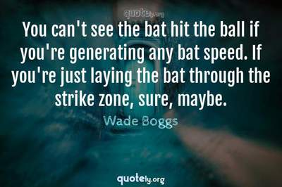 Photo Quote of You can't see the bat hit the ball if you're generating any bat speed. If you're just laying the bat through the strike zone, sure, maybe.