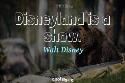 Photo Quote of Disneyland is a show.