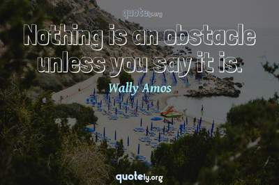 Photo Quote of Nothing is an obstacle unless you say it is.