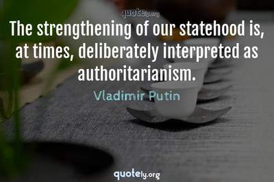 Photo Quote of The strengthening of our statehood is, at times, deliberately interpreted as authoritarianism.