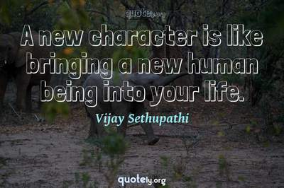 Photo Quote of A new character is like bringing a new human being into your life.
