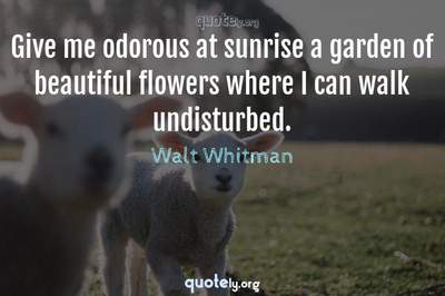 Photo Quote of Give me odorous at sunrise a garden of beautiful flowers where I can walk undisturbed.