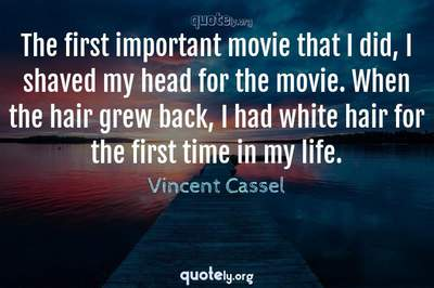 Photo Quote of The first important movie that I did, I shaved my head for the movie. When the hair grew back, I had white hair for the first time in my life.