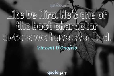 Photo Quote of Like De Niro. He's one of the best character actors we have ever had.