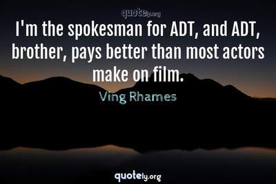 Photo Quote of I'm the spokesman for ADT, and ADT, brother, pays better than most actors make on film.