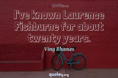 Photo Quote of I've known Laurence Fishburne for about twenty years.