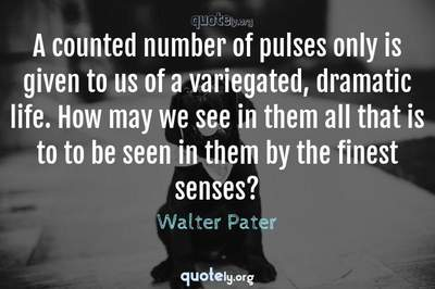Photo Quote of A counted number of pulses only is given to us of a variegated, dramatic life. How may we see in them all that is to to be seen in them by the finest senses?