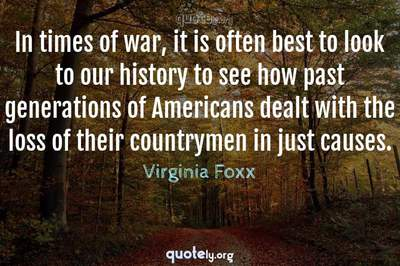 Photo Quote of In times of war, it is often best to look to our history to see how past generations of Americans dealt with the loss of their countrymen in just causes.