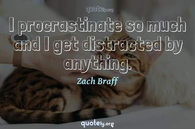 Photo Quote of I procrastinate so much and I get distracted by anything.