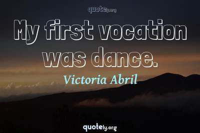 Photo Quote of My first vocation was dance.