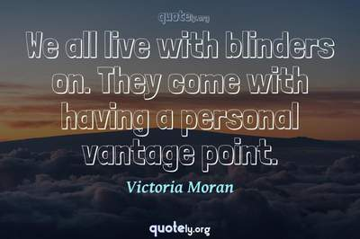 Photo Quote of We all live with blinders on. They come with having a personal vantage point.