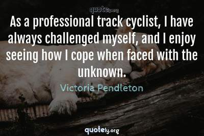 Photo Quote of As a professional track cyclist, I have always challenged myself, and I enjoy seeing how I cope when faced with the unknown.