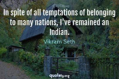 Photo Quote of In spite of all temptations of belonging to many nations, I've remained an Indian.