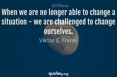 Photo Quote of When we are no longer able to change a situation - we are challenged to change ourselves.
