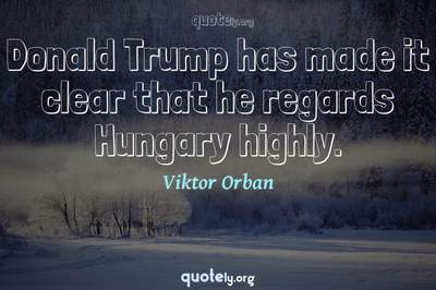 Photo Quote of Donald Trump has made it clear that he regards Hungary highly.