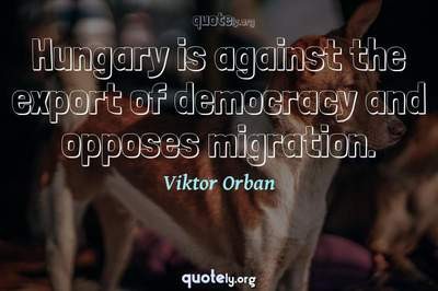 Photo Quote of Hungary is against the export of democracy and opposes migration.