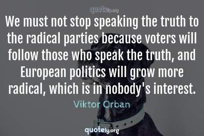 Photo Quote of We must not stop speaking the truth to the radical parties because voters will follow those who speak the truth, and European politics will grow more radical, which is in nobody's interest.