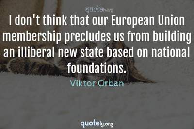 Photo Quote of I don't think that our European Union membership precludes us from building an illiberal new state based on national foundations.