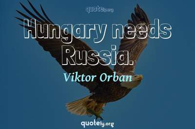 Photo Quote of Hungary needs Russia.