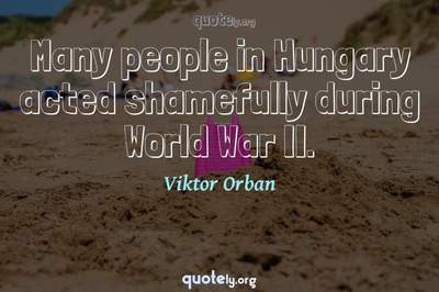 Photo Quote of Many people in Hungary acted shamefully during World War II.