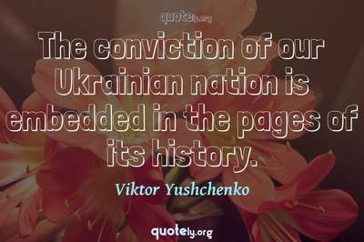 Photo Quote of The conviction of our Ukrainian nation is embedded in the pages of its history.