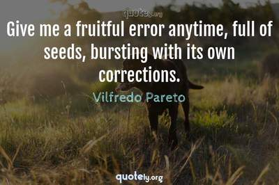 Photo Quote of Give me a fruitful error anytime, full of seeds, bursting with its own corrections.