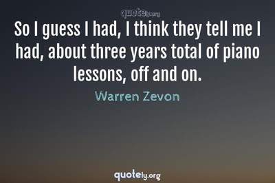 Photo Quote of So I guess I had, I think they tell me I had, about three years total of piano lessons, off and on.