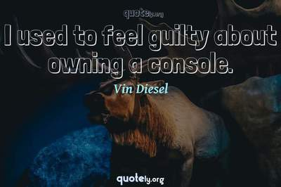Photo Quote of I used to feel guilty about owning a console.