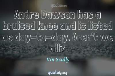 Photo Quote of Andre Dawson has a bruised knee and is listed as day-to-day. Aren't we all?