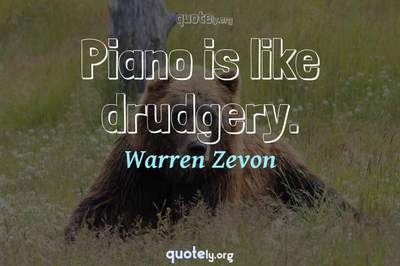 Photo Quote of Piano is like drudgery.