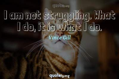 Photo Quote of I am not struggling. What I do, it is what I do.