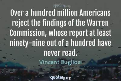 Photo Quote of Over a hundred million Americans reject the findings of the Warren Commission, whose report at least ninety-nine out of a hundred have never read.