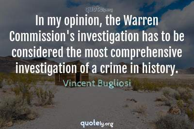 Photo Quote of In my opinion, the Warren Commission's investigation has to be considered the most comprehensive investigation of a crime in history.
