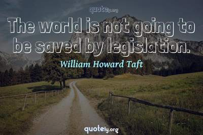 Photo Quote of The world is not going to be saved by legislation.