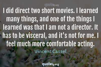 Photo Quote of I did direct two short movies. I learned many things, and one of the things I learned was that I am not a director. It has to be visceral, and it's not for me. I feel much more comfortable acting.