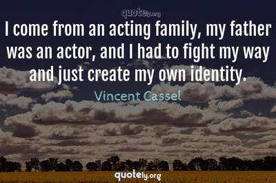 Photo Quote of I come from an acting family, my father was an actor, and I had to fight my way and just create my own identity.