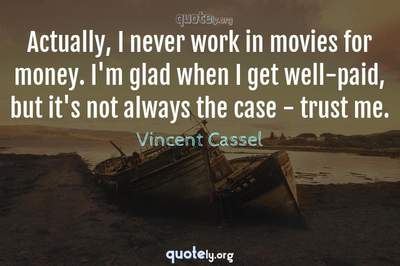 Photo Quote of Actually, I never work in movies for money. I'm glad when I get well-paid, but it's not always the case - trust me.