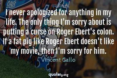 Photo Quote of I never apologized for anything in my life. The only thing I'm sorry about is putting a curse on Roger Ebert's colon. If a fat pig like Roger Ebert doesn't like my movie, then I'm sorry for him.