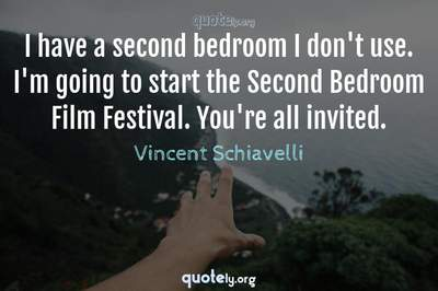 Photo Quote of I have a second bedroom I don't use. I'm going to start the Second Bedroom Film Festival. You're all invited.