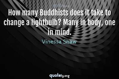 Photo Quote of How many Buddhists does it take to change a lightbulb? Many in body, one in mind.