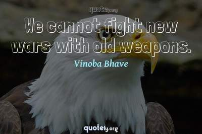 Photo Quote of We cannot fight new wars with old weapons.