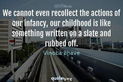 Photo Quote of We cannot even recollect the actions of our infancy, our childhood is like something written on a slate and rubbed off.
